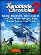 Xenoblade Chronicles 2 Game, Boosters, Rare Blades, BoTW, Walkthrough, Pyra, Game Guide Unofficial ebook by The Yuw