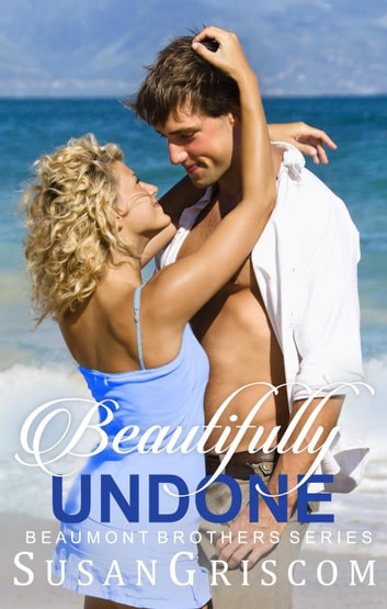 Beautifully Undone - The Beaumont Brothers, #3 ebook by Susan Griscom
