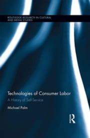 Technologies of Consumer Labor - A History of Self-Service ebook by Michael Palm