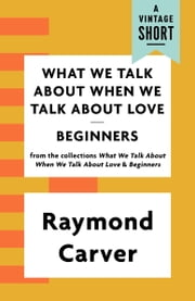 What We Talk About When We Talk About Love / Beginners ebook by Raymond Carver