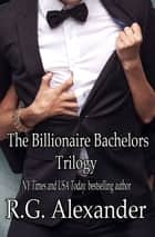 The Billionaire Bachelors Trilogy ebook by R.G. Alexander