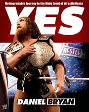 Yes - My Improbable Journey to the Main Event of WrestleMania ebook by Daniel Bryan,Craig Tello