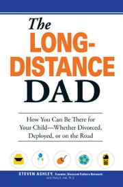 The Long-Distance Dad: How You Can Be There for Your Child-Whether Divorced, Deployed, or On-the road. ebook by Steven Ashley