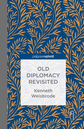 Old Diplomacy Revisited: A Study in the Modern History of Diplomatic Transformations ebook by K. Weisbrode