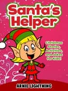 Santa's Helper: Christmas Stories, Activities, and Jokes for Kids! ebook by Arnie Lightning