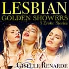 Lesbian Golden Showers - 3 Erotic Stories audiobook by Giselle Renarde