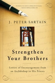 Strengthen Your Brothers - Letters of Encouragement from an Archbishop to His Priests ebook by J. Peter Sartain,Cardinal Francis George OMI