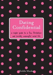 Dating Confidential - A Singles Guide to a Fun, Flirtatious and Possibly Meaningful Social Life ebook by Hedda Muskat