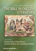 The Blackwell Companion to the Bible in English Literature ebook by Rebecca Lemon, Emma Mason, Jonathan Roberts,...