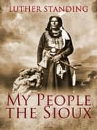 My People The Sioux ebook by Luther Standing Bear