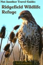Not Another Travel Guide: Ridgefield Wildlife Refuge ebook by Bob Campbell