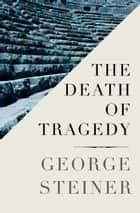 The Death of Tragedy ebook by George Steiner