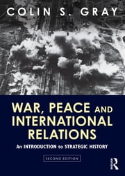 War, Peace and International Relations - An introduction to strategic history ebook by Colin S. Gray