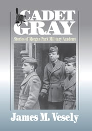 CADET GRAY - Stories of Morgan Park Military Academy ebook by JAMES VESELY