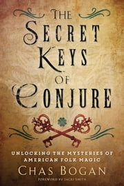 The Secret Keys of Conjure - Unlocking the Mysteries of American Folk Magic ebook by Chas Bogan