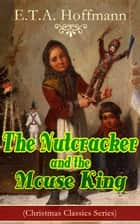The Nutcracker and the Mouse King (Christmas Classics Series) - Fantasy Classic ebook by E.T.A. Hoffmann