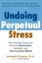 Undoing Perpetual Stress - The Missing Connection Between Depression, Anxiety and 21stCentury Illness ebook by Richard O'Connor