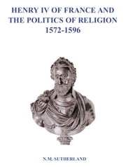 Henry IV of France and the Politics of Religion 1572 - 1596, Volume 1 & 2 ebook by N. M. Sutherland