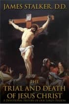 The Trial and Death of Jesus Christ ebook by James Stalker