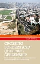 Crossing borders and queering citizenship - Civic reading practice in contemporary American and Canadian writing ebook by Zalfa Feghali, Sharon Monteith