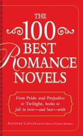 The 100 Best Romance Novels: From Pride and Prejudice to Twilight, Books to Fall in Love - and Lust - With ebook by Jennifer Lawler,Editors of Crimson Romance