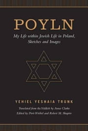 Poyln - My Life within Jewish Life in Poland, Sketches and Images ebook by Yehiel Yeshaia Trunk, Piotr J. Wróbel, Robert M. Shapiro,...