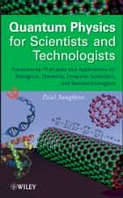 Quantum Physics for Scientists and Technologists - Fundamental Principles and Applications for Biologists, Chemists, Computer Scientists, and Nanotechnologists ebook by Paul Sanghera