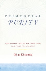 Primordial Purity - Oral Instructions on the Three Words That Strike the Vital Point ebook by Dilgo Khyentse,Ani Jinba Palmo,Nalanda Translation Committee