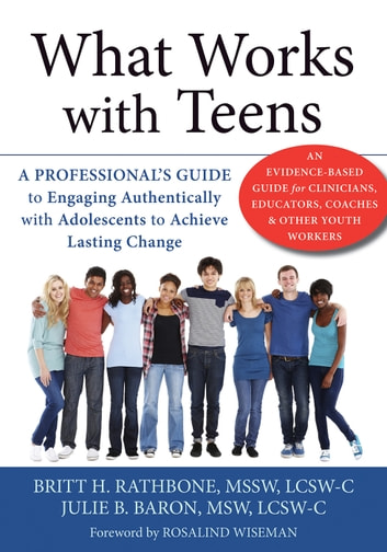 What Works with Teens - A Professional's Guide to Engaging Authentically with Adolescents to Achieve Lasting Change ebook by Britt H. Rathbone, MSSW, LCSW-C,Julie B. Baron, MSW, LCSW-C
