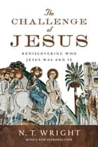 The Challenge of Jesus - Rediscovering Who Jesus Was and Is ebook by N. T. Wright