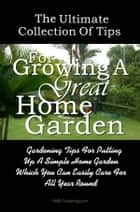 The Ultimate Collection Of Tips For Growing A Great Home Garden - Gardening Tips For Putting Up A Simple Home Garden Which You Can Easily Care For All Year Round ebook by KMS Publishing