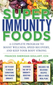 Super Immunity Foods: A Complete Program to Boost Wellness, Speed Recovery, and Keep Your Body Strong ebook by Frances Sheridan Goulart