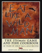Eat Like a Wild Man - The Ultimate Game and Fish Cookbook ebook by Rebecca Gray