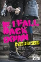 If I Fall Back Down-A Punk Rock Memoir ebook by Raven Taylor