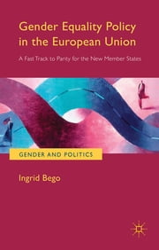 Gender Equality Policy in the European Union - A Fast Track to Parity for the New Member States ebook by Dr. Ingrid Bego