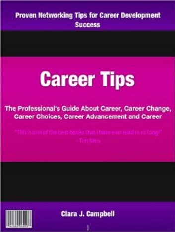 Career Tips - The Professional's Guide About Career, Career Change, Career Choices, Career Advancement and Career ebook by Clara Campbell