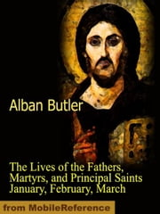 The Lives of the Fathers, Martyrs, and Principal Saints January, February, March (Mobi Classics) ebook by Butler, Alban