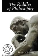 The Riddles of Philosophy - Presented in an Outline of Its History 電子書 by Rudolf Steiner, Fritz C. A. Koelln