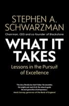 What It Takes - Lessons in the Pursuit of Excellence ebook by Stephen A. Schwarzman