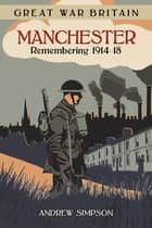 Great War Britain Manchester: Remembering 1914-18 ebook by Andrew Simpson