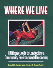 Where We Live - A Citizen's Guide To Conducting A Community Environmental Inventory ebook by Don Harker,Elizabeth Ungar Natter