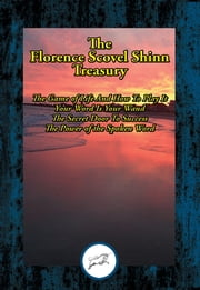 The Florence Scovel Shinn Treasury - The Game of Life And How To Play It; Your Word Is Your Wand; The Secret Door To Success; The Power of the Spoken Word ebook by Florence Scovel Shinn