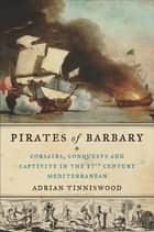 Pirates of Barbary - Corsairs, Conquests and Captivity in the Seventeenth-Century Mediterranean ebook by Adrian Tinniswood