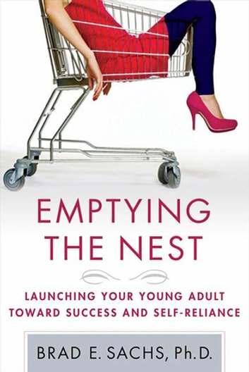 Emptying the Nest - Launching Your Young Adult toward Success and Self-Reliance ebook by Brad Sachs, Ph.D.