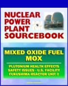2011 Nuclear Power Plant Sourcebook: Mixed Oxide Fuel (MOX), Plutonium Health Effects, Fabrication Facility Documents, Safety Issues, Japanese Accident Crisis Fukushima Reactor Unit 3 ebook by Progressive Management