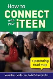 How to Connect with Your iTeen - A Parenting Road Map ebook by Susan Morris Shaffer,Linda Perlman Gordon