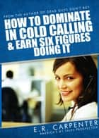 How to Dominate in Cold Calling and Earn Six Figures Doing It ebook by E.R. Carpenter