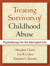 Treating Survivors of Childhood Abuse - Psychotherapy for the Interrupted Life ebook by Marylene Cloitre, Phd,Lisa  R. Cohen, PhD,Karestan C. Koenen, Phd