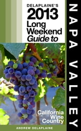 Delaplaine's 2013 Long Weekend Guide to Napa Valley ebook by Andrew Delaplaine