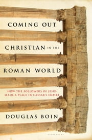 Coming Out Christian in the Roman World - How the Followers of Jesus Made a Place in Caesar?s Empire ebook by Douglas Ryan Boin